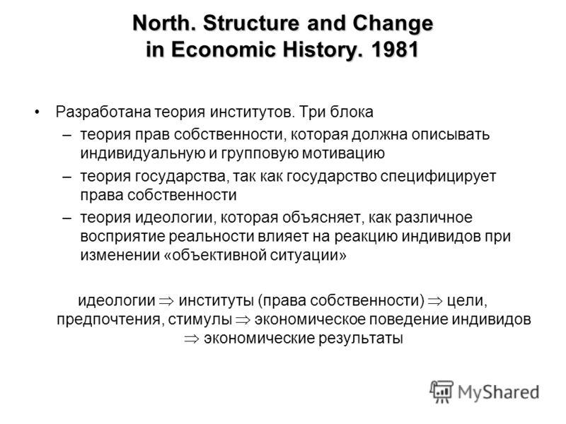 North. Structure and Change in Economic History. 1981 Разработана теория институтов. Три блока –теория прав собственности, которая должна описывать индивидуальную и групповую мотивацию –теория государства, так как государство специфицирует права собс