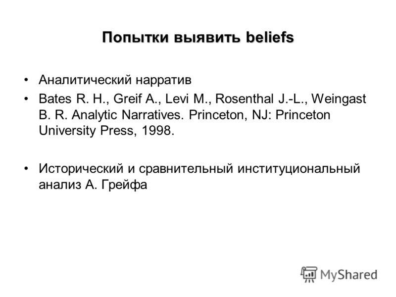 Попытки выявить beliefs Аналитический нарратив Bates R. H., Greif A., Levi M., Rosenthal J.-L., Weingast B. R. Analytic Narratives. Princeton, NJ: Princeton University Press, 1998. Исторический и сравнительный институциональный анализ А. Грейфа