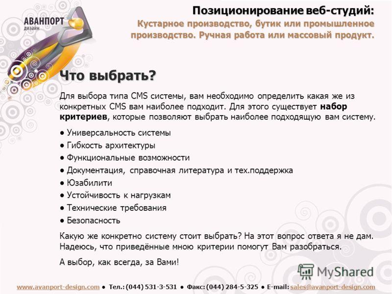 Что выбрать? Для выбора типа CMS системы, вам необходимо определить какая же из конкретных CMS вам наиболее подходит. Для этого существует набор критериев, которые позволяют выбрать наиболее подходящую вам систему. Универсальность системы Гибкость ар