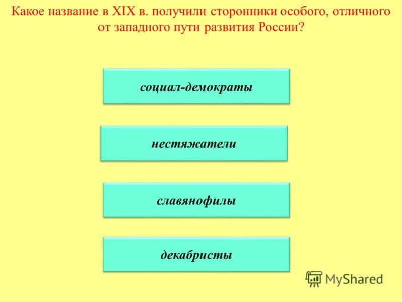 Какое название в XIX в. получили сторонники особого, отличного от западного пути развития России? социал-демократы нестяжатели славянофилы декабристы