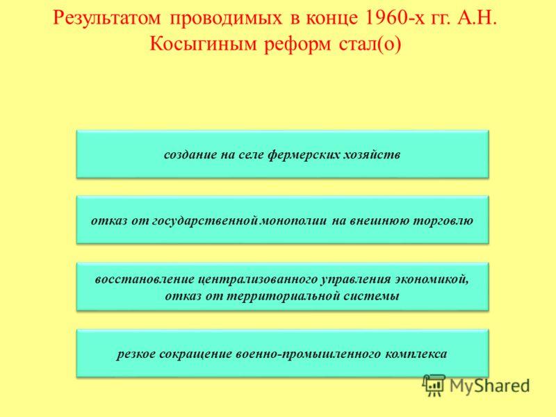 Результатом проводимых в конце 1960-х гг. А.Н. Косыгиным реформ стал(о) создание на селе фермерских хозяйств отказ от государственной монополии на внешнюю торговлю восстановление централизованного управления экономикой, отказ от территориальной систе