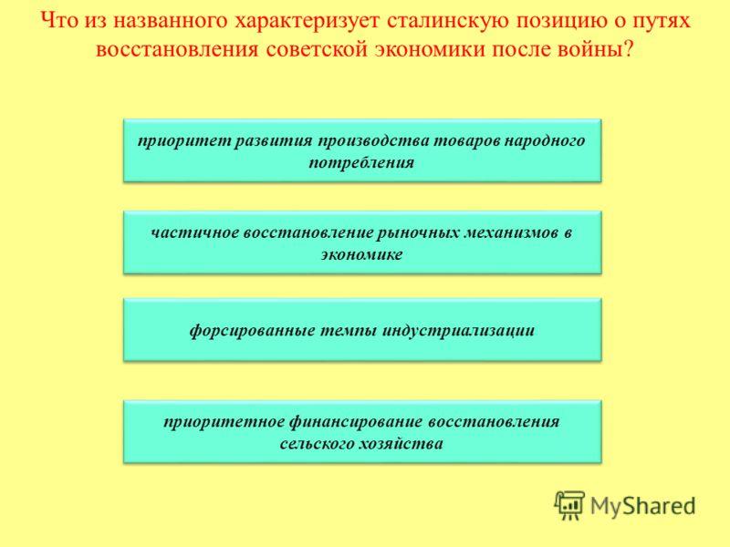 Что из названного характеризует сталинскую позицию о путях восстановления советской экономики после войны? приоритет развития производства товаров народного потребления приоритет развития производства товаров народного потребления частичное восстанов