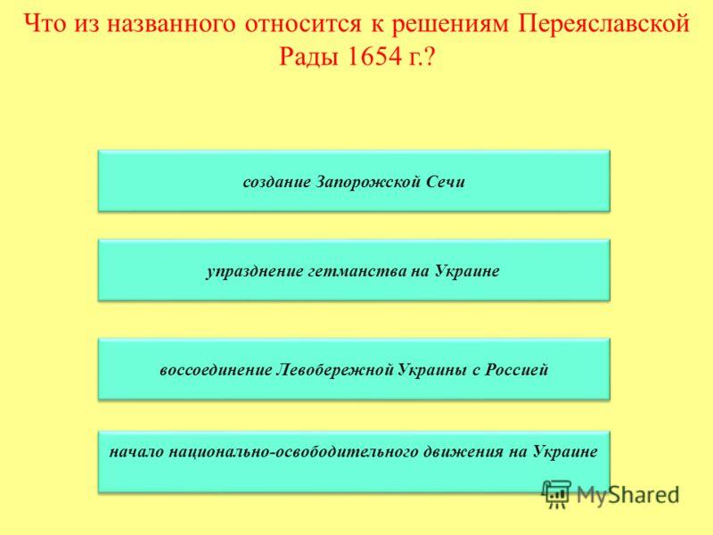 Что из названного относится к решениям Переяславской Рады 1654 г.? создание Запорожской Сечи упразднение гетманства на Украине воссоединение Левобережной Украины с Россией начало национально-освободительного движения на Украине