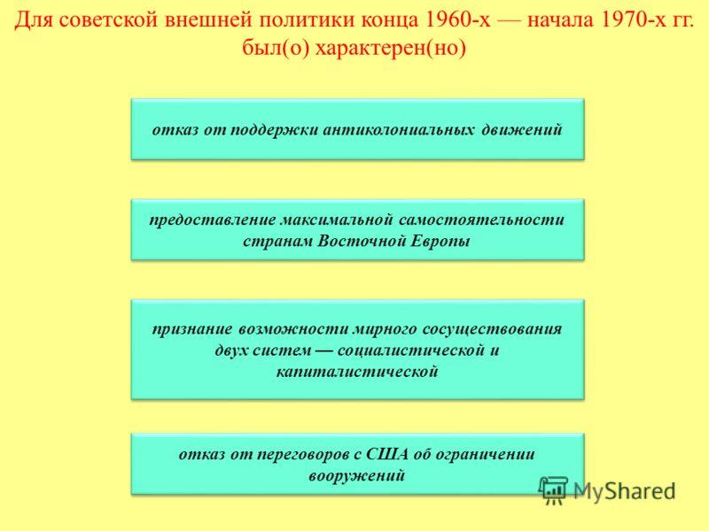 Для советской внешней политики конца 1960-х начала 1970-х гг. был(о) характерен(но) отказ от поддержки антиколониальных движений предоставление максимальной самостоятельности странам Восточной Европы предоставление максимальной самостоятельности стра