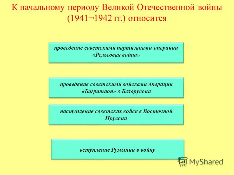 К начальному периоду Великой Отечественной войны (1941¬1942 гг.) относится проведение советскими партизанами операции «Рельсовая война» проведение советскими партизанами операции «Рельсовая война» проведение советскими войсками операции «Багратион» в