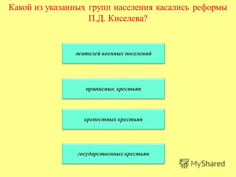 Какой из указанных групп населения касались реформы П.Д. Киселева? жителей военных поселений приписных крестьян крепостных крестьян государственных крестьян