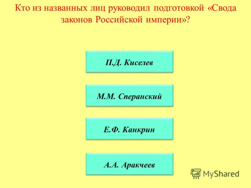 Кто из названных лиц руководил подготовкой «Свода законов Российской империи»? П.Д. Киселев П.Д. Киселев М.М. Сперанский Е.Ф. Канкрин А.А. Аракчеев