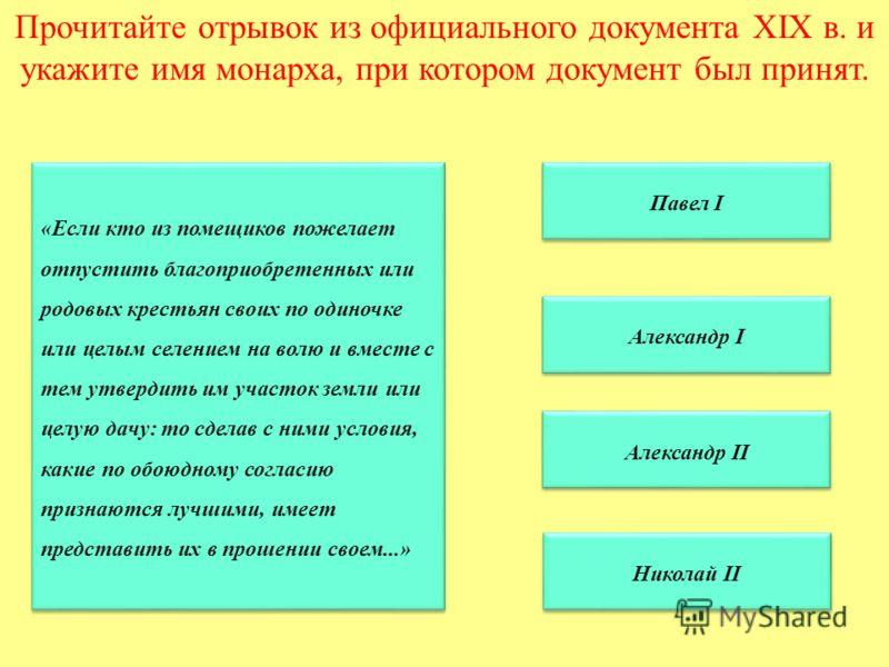 Прочитайте отрывок из официального документа XIX в. и укажите имя монарха, при котором документ был принят. Павел I Александр II Александр II Николай II Александр I «Если кто из помещиков пожелает отпустить благоприобретенных или родовых крестьян сво