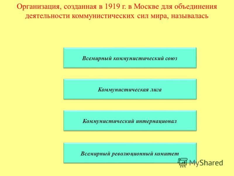Организация, созданная в 1919 г. в Москве для объединения деятельности коммунистических сил мира, называлась Всемирный коммунистический союз Коммунистическая лига Коммунистический интернационал Всемирный революционный комитет