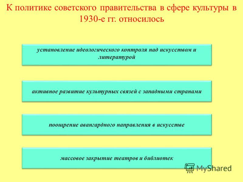 К политике советского правительства в сфере культуры в 1930-е гг. относилось установление идеологического контроля над искусством и литературой установление идеологического контроля над искусством и литературой активное развитие культурных связей с з