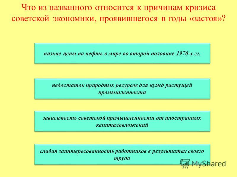 Что из названного относится к причинам кризиса советской экономики, проявившегося в годы «застоя»? низкие цены на нефть в мире во второй половине 1970-х гг. недостаток природных ресурсов для нужд растущей промышленности недостаток природных ресурсов