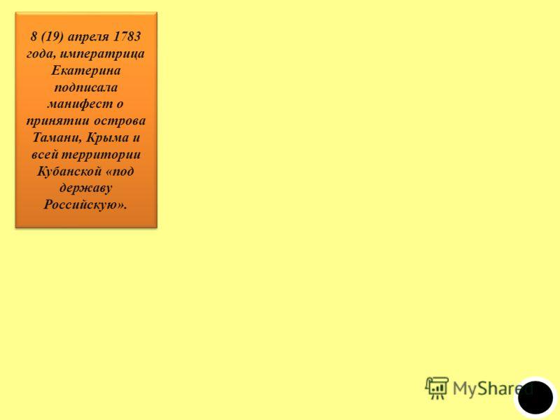 8 (19) апреля 1783 года, императрица Екатерина подписала манифест о принятии острова Тамани, Крыма и всей территории Кубанской «под державу Российскую».