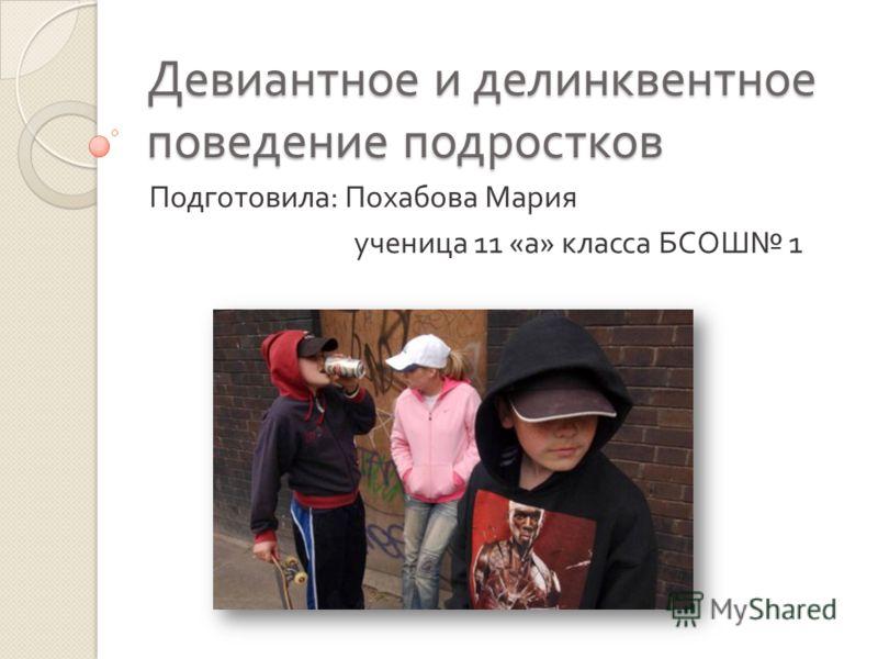 Девиантное и делинквентное поведение подростков Подготовила : Похабова Мария ученица 11 « а » класса БСОШ 1