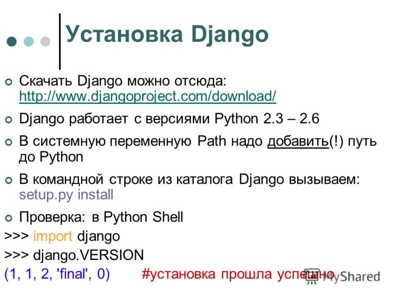 Установка Django Скачать Django можно отсюда: http://www.djangoproject.com/download/ http://www.djangoproject.com/download/ Django работает с версиями Python 2.3 – 2.6 В системную переменную Path надо добавить(!) путь до Python В командной строке из