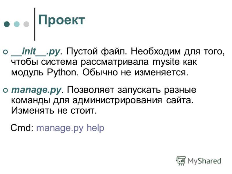 Проект __init__.py. Пустой файл. Необходим для того, чтобы система рассматривала mysite как модуль Python. Обычно не изменяется. manage.py. Позволяет запускать разные команды для администрирования сайта. Изменять не стоит. Cmd: manage.py help