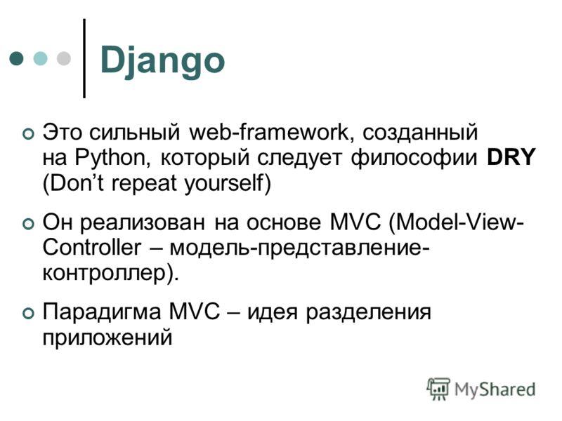 Django Это сильный web-framework, созданный на Python, который следует философии DRY (Dont repeat yourself) Он реализован на основе MVC (Model-View- Controller – модель-представление- контроллер). Парадигма MVC – идея разделения приложений