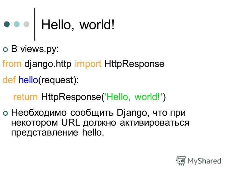 Hello, world! В views.py: from django.http import HttpResponse def hello(request): return HttpResponse('Hello, world!') Необходимо сообщить Django, что при некотором URL должно активироваться представление hello.