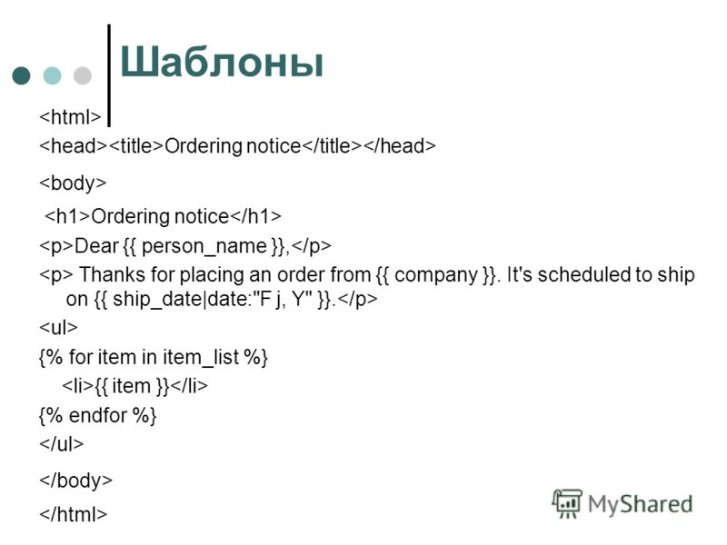Шаблоны Ordering notice Ordering notice Dear {{ person_name }}, Thanks for placing an order from {{ company }}. It's scheduled to ship on {{ ship_date|date:F j, Y }}. {% for item in item_list %} {{ item }} {% endfor %}