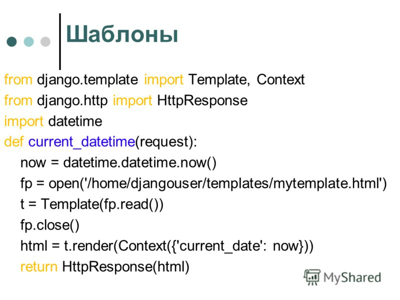 Шаблоны from django.template import Template, Context from django.http import HttpResponse import datetime def current_datetime(request): now = datetime.datetime.now() fp = open('/home/djangouser/templates/mytemplate.html') t = Template(fp.read()) fp