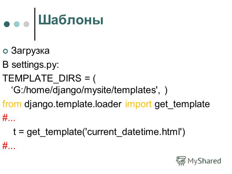 Шаблоны Загрузка В settings.py: TEMPLATE_DIRS = ( G:/home/django/mysite/templates', ) from django.template.loader import get_template #... t = get_template('current_datetime.html') #...