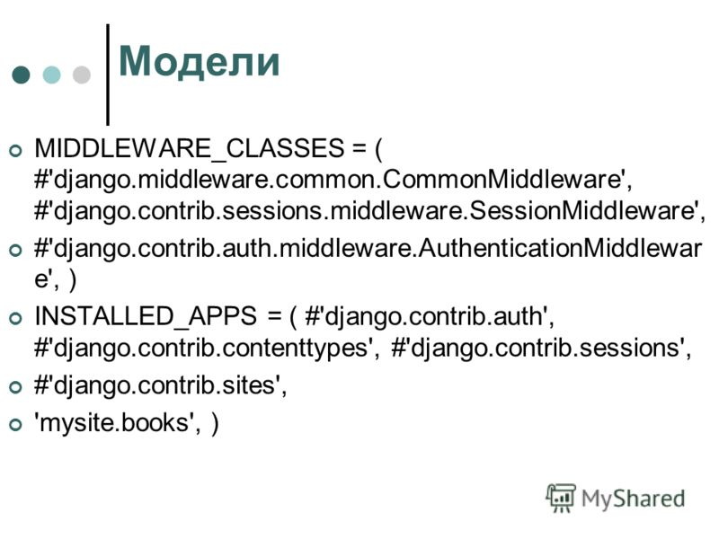 Модели MIDDLEWARE_CLASSES = ( #'django.middleware.common.CommonMiddleware', #'django.contrib.sessions.middleware.SessionMiddleware', #'django.contrib.auth.middleware.AuthenticationMiddlewar e', ) INSTALLED_APPS = ( #'django.contrib.auth', #'django.co