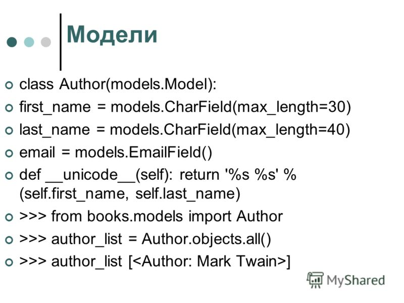 Модели class Author(models.Model): first_name = models.CharField(max_length=30) last_name = models.CharField(max_length=40) email = models.EmailField() def __unicode__(self): return '%s %s' % (self.first_name, self.last_name) >>> from books.models im