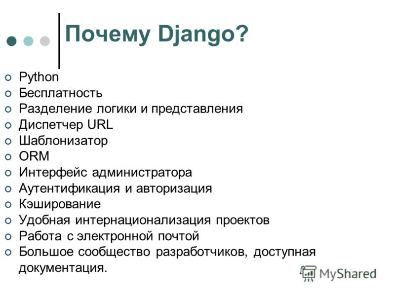 Почему Django? Python Бесплатность Разделение логики и представления Диспетчер URL Шаблонизатор ORM Интерфейс администратора Аутентификация и авторизация Кэширование Удобная интернационализация проектов Работа с электронной почтой Большое сообщество