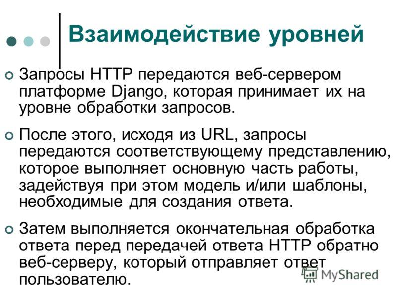Взаимодействие уровней Запросы НТТР передаются веб-сервером платформе Django, которая принимает их на уровне обработки запросов. После этого, исходя из URL, запросы передаются соответствующему представлению, которое выполняет основную часть работы, з