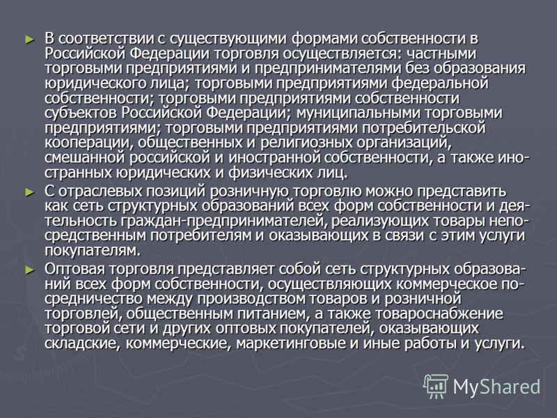 В соответствии с существующими формами собственности в Российской Федерации торговля осуществляется: частными торговыми предприятиями и предпринимателями без образования юридического лица; торговыми предприятиями федеральной собственности; торговым