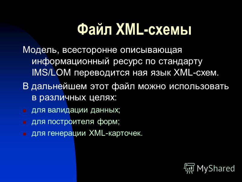 Файл XML-схемы Модель, всесторонне описывающая информационный ресурс по стандарту IMS/LOM переводится ная язык XML-схем. В дальнейшем этот файл можно использовать в различных целях: для валидации данных; для построителя форм; для генерации XML-карточ