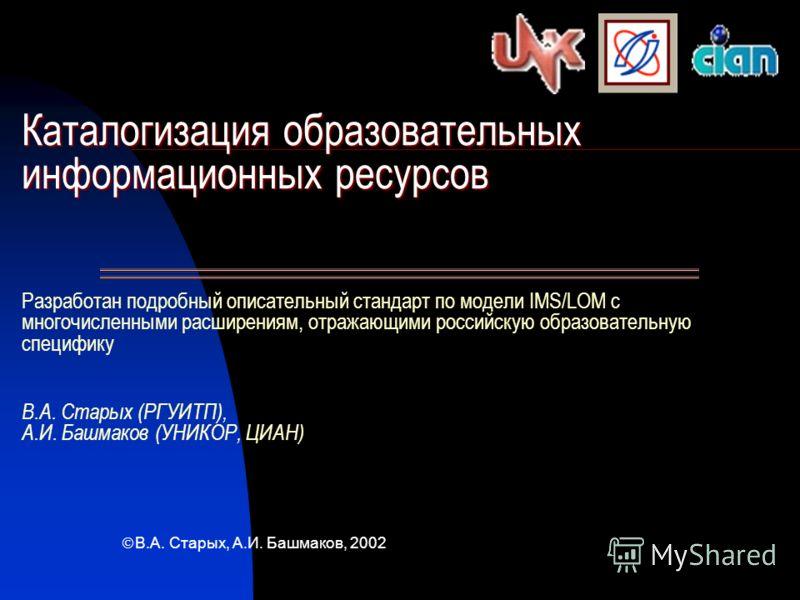 Каталогизация образовательных информационных ресурсов Каталогизация образовательных информационных ресурсов Разработан подробный описательный стандарт по модели IMS/LOM с многочисленными расширениям, отражающими российскую образовательную специфику В