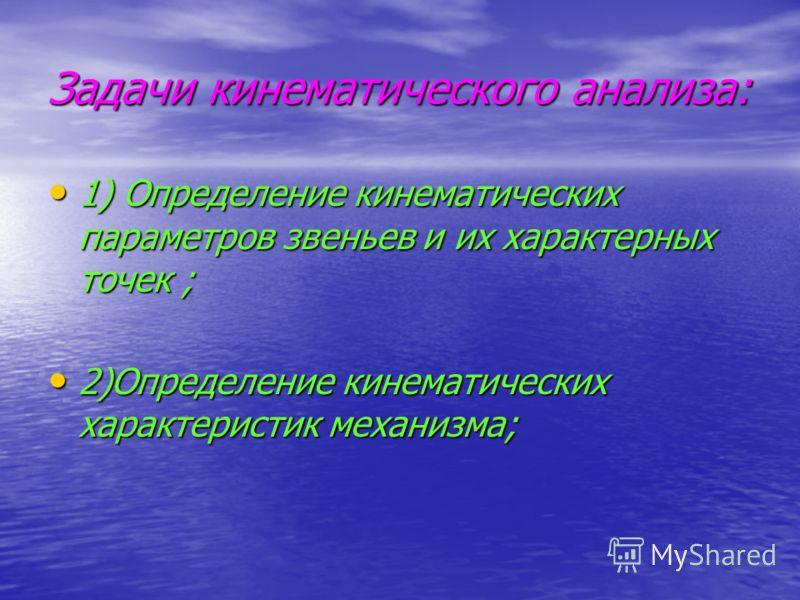 Задачи кинематического анализа: 1) Определение кинематических параметров звеньев и их характерных точек ; 1) Определение кинематических параметров звеньев и их характерных точек ; 2)Определение кинематических характеристик механизма; 2)Определение ки