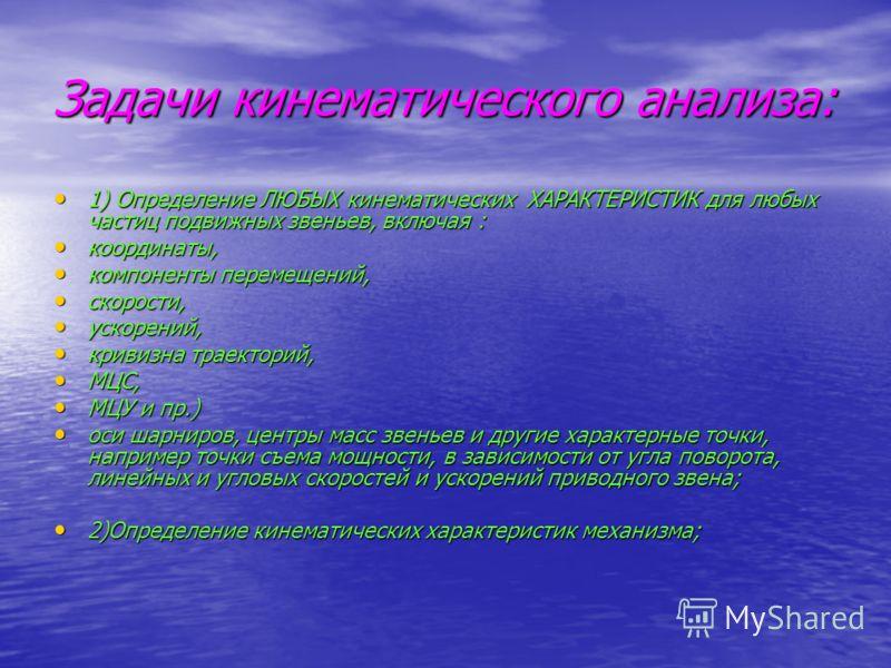 Задачи кинематического анализа: 1) Определение ЛЮБЫХ кинематических ХАРАКТЕРИСТИК для любых частиц подвижных звеньев, включая : 1) Определение ЛЮБЫХ кинематических ХАРАКТЕРИСТИК для любых частиц подвижных звеньев, включая : координаты, координаты, ко