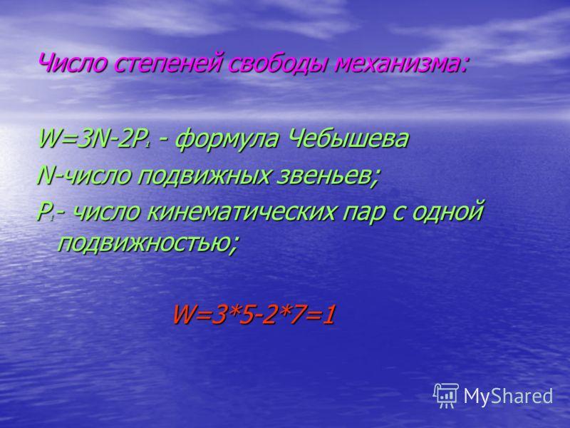 Число степеней свободы механизма: W=3N-2P 1 - формула Чебышева N-число подвижных звеньев; Р 1 - число кинематических пар с одной подвижностью; W=3*5-2*7=1 W=3*5-2*7=1