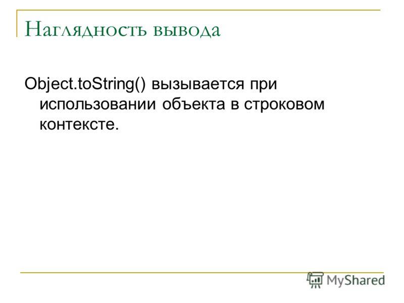 Наглядность вывода Object.toString() вызывается при использовании объекта в строковом контексте.