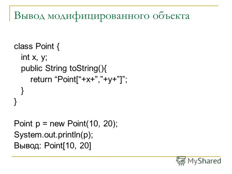 Вывод модифицированного объекта class Point { int x, y; public String toString(){ return Point[+x+,+y+]; } Point p = new Point(10, 20); System.out.println(p); Вывод: Point[10, 20]