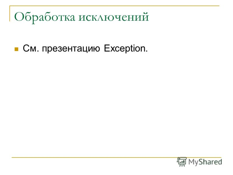 Обработка исключений См. презентацию Exception.