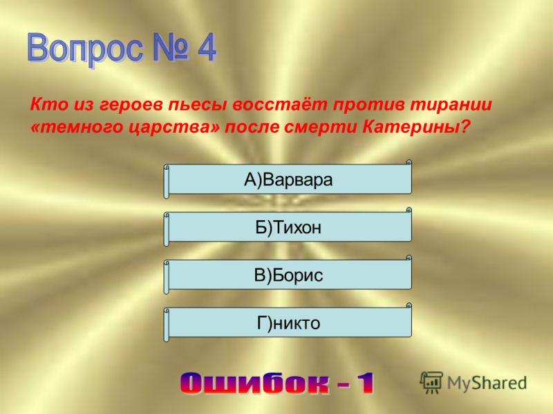 Кто из героев пьесы восстаёт против тирании «темного царства» после смерти Катерины? А)Варвара Б)Тихон В)Борис Г)никто