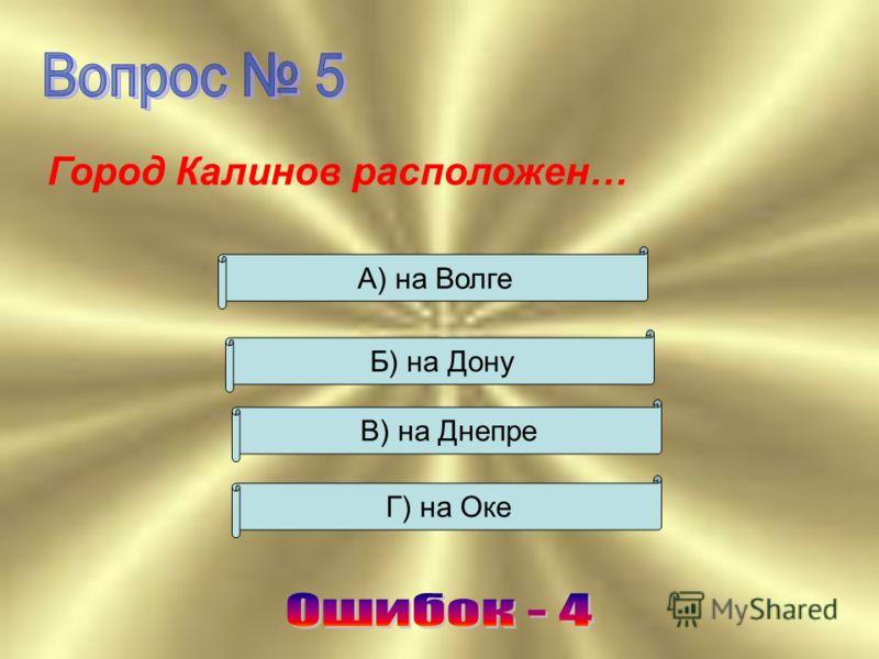 Город Калинов расположен … В) на Днепре Б) на Дону А) на Волге Г) на Оке