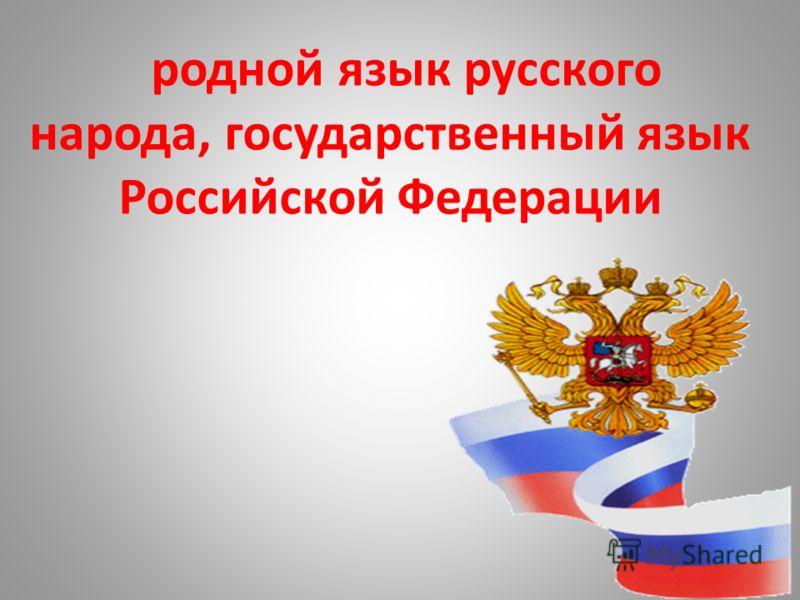 родной язык русского народа, государственный язык Российской Федерации