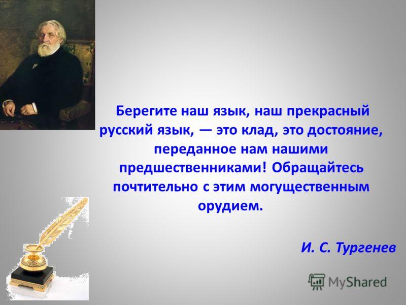 Берегите наш язык, наш прекрасный русский язык, это клад, это достояние, переданное нам нашими предшественниками! Обращайтесь почтительно с этим могущественным орудием. И. С. Тургенев