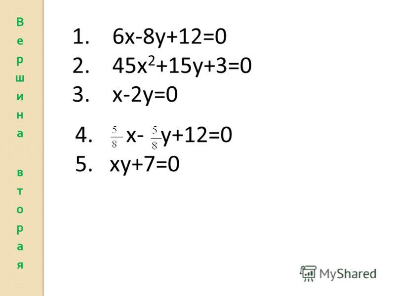 1. 6х-8у+12=0 2. 45х 2 +15у+3=0 3. х-2у=0 4. х- у+12=0 5. ху+7=0