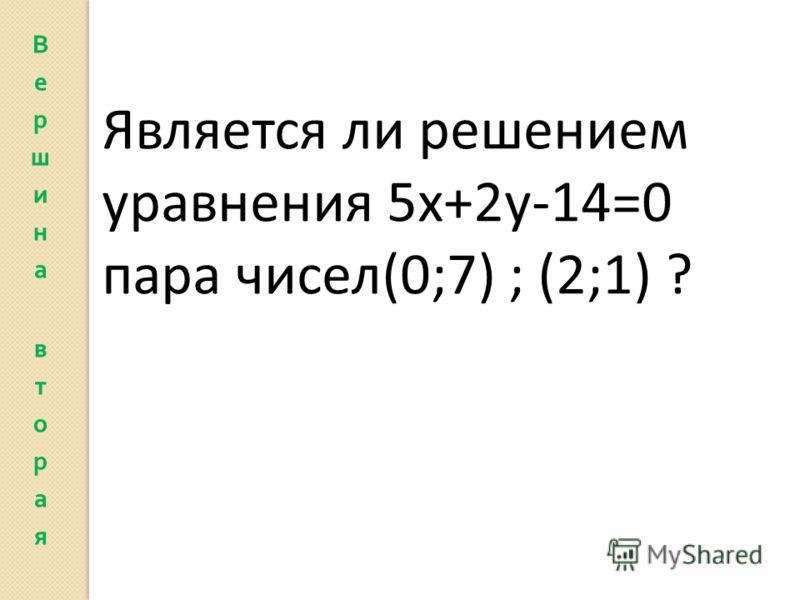 Является ли решением уравнения 5х+2у-14=0 пара чисел(0;7) ; (2;1) ?