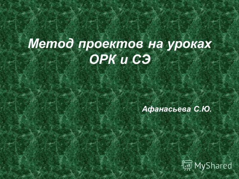 Метод проектов на уроках ОРК и СЭ Афанасьева С.Ю.