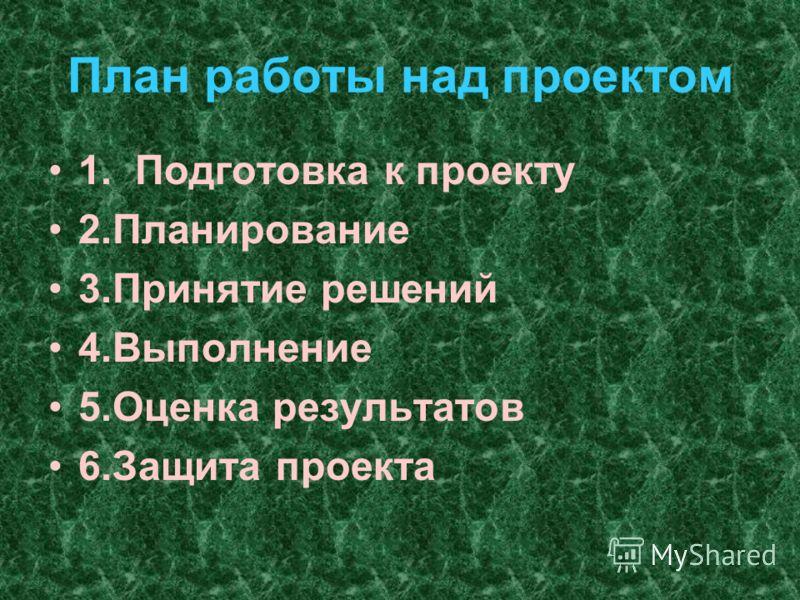 План работы над проектом 1. Подготовка к проекту 2.Планирование 3.Принятие решений 4.Выполнение 5.Оценка результатов 6.Защита проекта