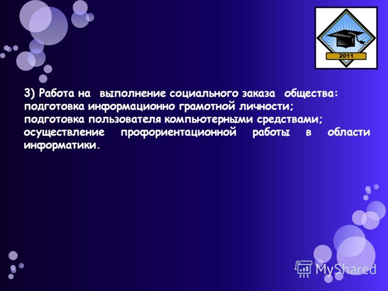 3) Работа на выполнение социального заказа общества: подготовка информационно грамотной личности; подготовка пользователя компьютерными средствами; осуществление профориентационной работы в области информатики.
