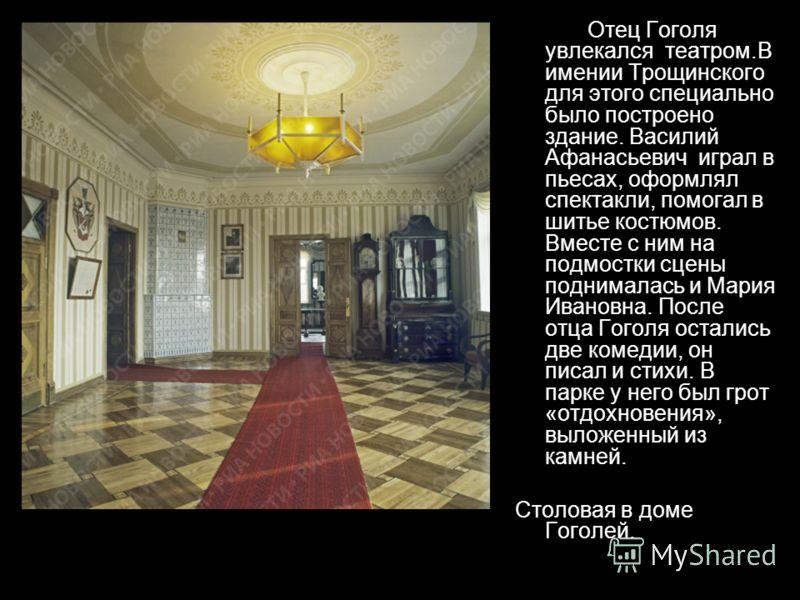 Отец Гоголя увлекался театром.В имении Трощинского для этого специально было построено здание. Василий Афанасьевич играл в пьесах, оформлял спектакли, помогал в шитье костюмов. Вместе с ним на подмостки сцены поднималась и Мария Ивановна. После отца