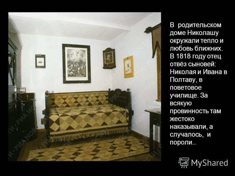 В родительском доме Николашу окружали тепло и любовь ближних. В 1818 году отец отвёз сыновей: Николая и Ивана в Полтаву, в поветовое училище. За всякую провинность там жестоко наказывали, а случалось, и пороли..