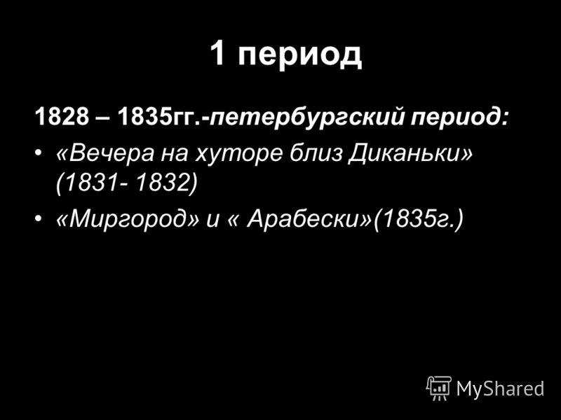 1 период 1828 – 1835гг.-петербургский период: «Вечера на хуторе близ Диканьки» (1831- 1832) «Миргород» и « Арабески»(1835г.)