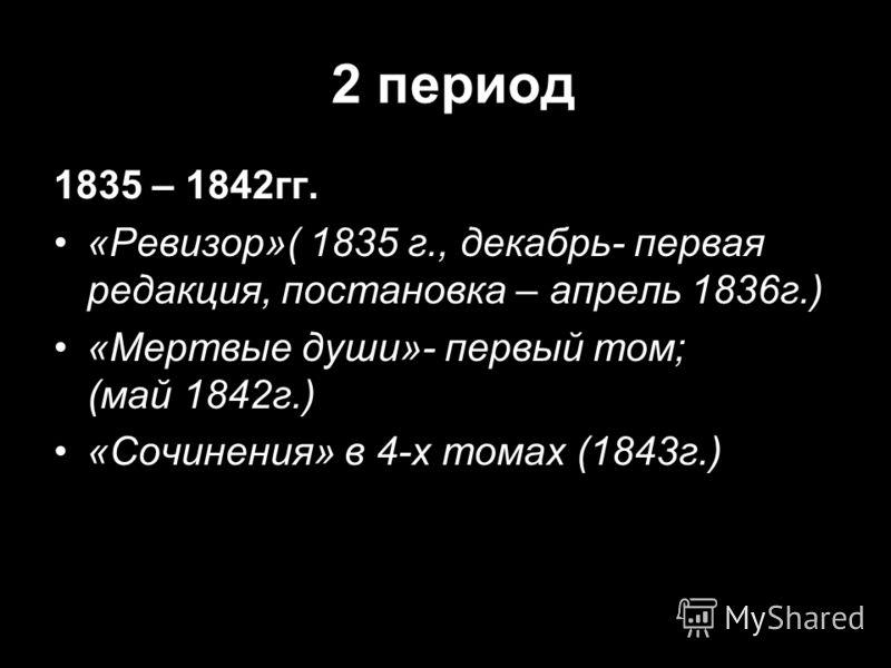2 период 1835 – 1842гг. «Ревизор»( 1835 г., декабрь- первая редакция, постановка – апрель 1836г.) «Мертвые души»- первый том; (май 1842г.) «Сочинения» в 4-х томах (1843г.)